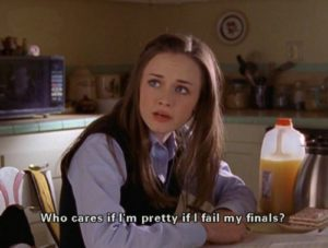 """The character Rory Gilmore on the show """"Gilmore Girls"""" saying, """"Who cares if I'm pretty if I fail my finals?"""""""